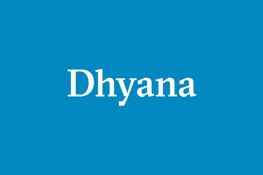 Dhyana – Meditação. Técnica para deter as turbulências da consciência, saturando-a na contemplação de um objeto até que se possa observar a própria consciência.