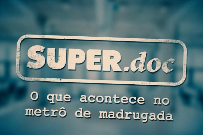 O que acontece no metrô de madrugada – Super.doc!